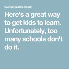 Here's a great way to get kids to learn. Unfortunately, too many schools don't do it.