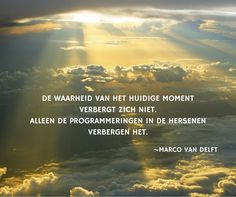 De waarheid van het huidige moment verbergt zich niet. Alleen de programmeringen in de hersenen verbergen het. ~Marco van Delft