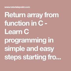 Return array from function in C - Learn C programming in simple and easy steps starting from basic to advanced concepts with examples including C Overview, language basics, Environment Setup, Program Structure, Basic Syntax, literals, data types, Variables, Constants, Storage Classes, Operators, Decision Making, functions, Scope Rules, loops, arrays, pointers, Strings, structures, Unions, Bit Fields, Typedef, input and output, Header Files, Type Casting, Error Handling, Recursion, Variable…