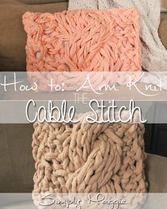 How to Arm Knit the Cable stitch - Including Pillow Pattern | simplymaggie.com