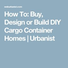 How To: Buy, Design or Build DIY Cargo Container Homes | Urbanist
