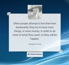 """""""Often people attempt to live their lives backwards; they try to have more things, or more money, in order to do more of what they want, so they will be happier. The way it actually works is the reverse. You must first be who you really are, then do what you need to do, in order to have what you want."""" – Margaret Young"""