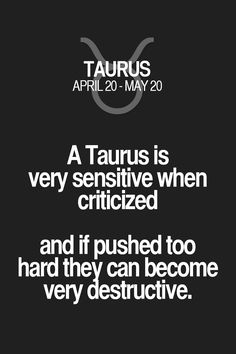 A Taurus is very sensitive when criticized and if pushed too hard they can become very destructive.