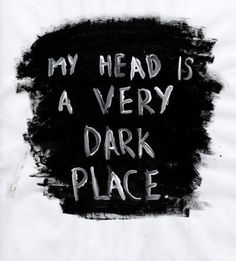 My head is a very dark place