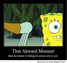 That awkward moment when the teacher is helping the person next to you ...