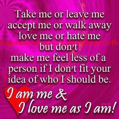 Take me or leave me accept me or walk away love me or hate me but ...