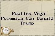 http://tecnoautos.com/wp-content/uploads/imagenes/tendencias/thumbs/paulina-vega-polemica-con-donald-trump.jpg Donald Trump. Paulina Vega polemica con Donald Trump, Enlaces, Imágenes, Videos y Tweets - http://tecnoautos.com/actualidad/donald-trump-paulina-vega-polemica-con-donald-trump/