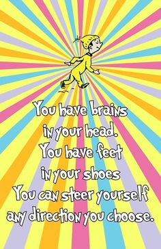 You have brainsin your head.You have feetin your shoesYou can steer yourselfany direction you choose.  -Dr Seuss, Oh The Places You'll Go