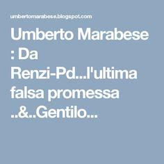 Umberto Marabese : Da Renzi-Pd...l'ultima falsa promessa ..&..Gentilo...