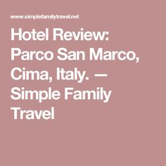 Hotel Review: Parco San Marco, Cima, Italy. — Simple Family Travel