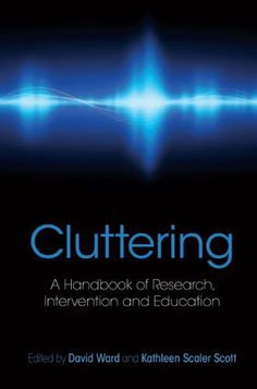 Cluttering: A Handbook of Research, Intervention and Education by David Ward. $15.86. Publisher: UCL Press; 1 edition (March 4, 2011). 326 pages. This book treats cluttering as a serious communication disorder in its own right, providing an in-depth examination of the critical factors surrounding its assessment, treatment and research.                            Show more                               Show less
