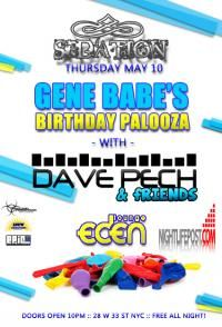 Thursday May 10  Biohazard Promos / Anew Productions / Epic Nightlife Entertainment Presents.....    Sedation Thursdays  Celebrating 27 years of age!  GENE BABE'S (Mr. Biohazard Promotions)  Birthday Palooza!    With Dave Pech & Friends    Free All Night Long!  On the EPIC Guest List\    Open Vodka Bar 10-11pm (Ladies Only)  Doors Open @ 10pm  Table Reservations? Grey Goose Bottles 200!  Email Epicnightlifeent@gmail.com    Eden Lounge  28 W 33rd St.  New York, NY