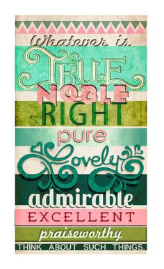 whatever is true, noble, right, pure, lovely, admirable, excellent, praiseworthy, think about such things