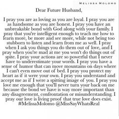 Dear Future Husband, You will be everything our Father allows you to be in my life. In the MIGHTY name of JESUS, AMEN! Future Husband Quotes, Prayer For Husband, Dear Future Husband, Future Love Quotes, Prayers For Your Future Husband, My Husband Quotes, Future Wife, Future Boyfriend, Quotes About God