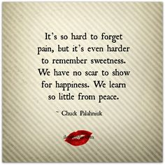 It's so hard to forget pain, but it's even harder to remember sweetness. We have no scar to show for happiness. We learn so little from peace. ~ Chuck Palahniuk