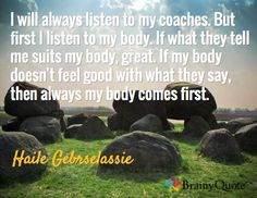I will always listen to my coaches. But first I listen to my body. If what they tell me suits my body, great. If my body doesn't feel good with what they say, then always my body comes first. / Haile Gebrselassie