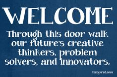 WELCOME ... Through this door walk our future's creative thinkers, problem solvers, and innovators. (@ venspired)