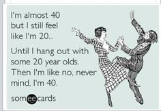Almost 40 :-)  but already know the feeling