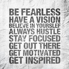 Be fearless Have a vision Believe in yourself Always hustle Stay focused Get out there Get motivated Get Inspired  Keep going .. ♥♡♥