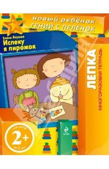 Елена Янушко - Испеку я пирожок! Лепка. Многоразовая тетрадь. 2+ обложка книги