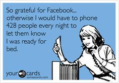 Funny Confession Ecard: So grateful for Facebook... otherwise I would have to phone 428 people every night to let them know I was ready for bed.