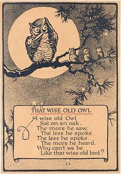 The wise old owl. The wise old owl, sat on an oak. The more he saw, the less he spoke. The less he spoke the more he heard. Why can't we be like that wise old bird? Quotable Quotes, Wisdom Quotes, Me Quotes, Quotes That Rhyme, Speak Quotes, Bird Quotes, Nature Quotes, Classic Poems, Owl Illustration