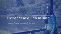 Espacios de Soledad: Extrañarse a uno mismo