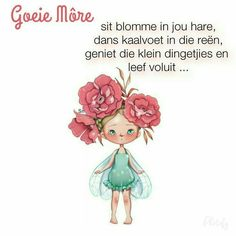 Goeie môre, sit blomme in jou hare, dans kaalvoet in die reën, geniet die klein dingetjies en leef voluit. Good Morning Messages, Good Morning Wishes, Good Morning Quotes, Greetings For The Day, Lekker Dag, Afrikaanse Quotes, Goeie Nag, Goeie More, Birthday Wishes