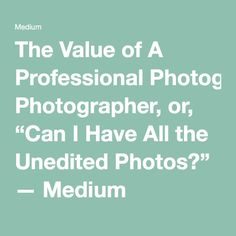"The Value of A Professional Photographer, or, ""Can I Have All the Unedited Photos?"" — Medium"