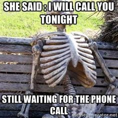She said : I will call you tonight Still waiting for the phone call | Waiting Skeleton