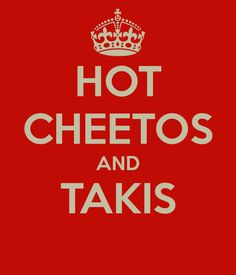 HOT CHEETOS AND TAKIS LOVE EM BOTH!!!!!!!!!!!!!!!!!!!