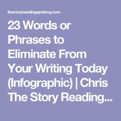 23 Words or Phrases to Eliminate From Your Writing Today (Infographic) | Chris The Story Reading Ape's Blog