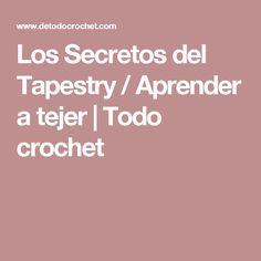 Los Secretos del Tapestry / Aprender a tejer   Todo crochet