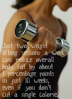 Two weigth lifting sessions a week can reduce overall body fat by about 1 percentage points in 10 weeks.