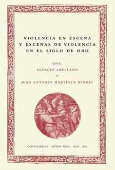 Violencia en escena y escenas de violencia en el Siglo de Oro / Ignacio Arellano, Juan Antonio Martínez Berbel (eds.) - New York : IDEA/IGAS, 2013