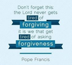 """""""Don't forget this: the Lord never gets tired of forgiving; it is we that get tired of asking forgiveness."""" - Pope Francis"""