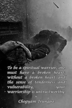 To be a spiritual warrior, one must have a broken heart; without a broken heart and the sense of tenderness and vulnerability, your warriorship is untrustworthy. Spiritual Inspiration Quotes, Zen Quotes, Wisdom Quotes, Positive Quotes, Inspirational Quotes, Spiritual Warrior, Spiritual Wisdom, Awakening Quotes, Spiritual Awakening