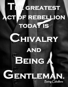 Gentleman's Quote: The greatest act of rebellion today is Chivalry and being a Gentleman. -Being Caballero-