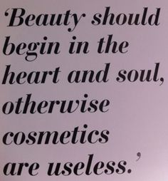 Beauty should begin in the heart and soul, otherwise cosmetics are useless.