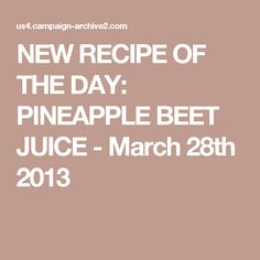 NEW RECIPE OF THE DAY: PINEAPPLE BEET JUICE - March 28th 2013