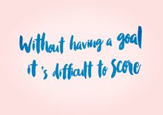 Without having a goal it' s difficult to score