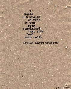 Typewriter Series #531by Tyler Knott Gregson. I would set myself on fire