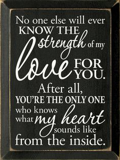 No one else will ever know the strength of my love for you. After all, you're the only one who knows what my heart sounds like from the inside. Mother Daughter Quotes, Mother Quotes, To My Daughter, Daughters, Love Quotes For Daughter, Daughter Birthday, Love Wooden Sign, Wooden Signs, Son Quotes