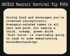 S.H.I.E.L.D. Recruit Survival Tip #354:Giving food and beverages you've invented idiosyncratic, Avengers-related names is all well and good, but naming a thick, creamy, green drink 'Hulk Juice' is inevitably going to lead to some embarrassing misunderstandings. [Submitted by jcatgrl]