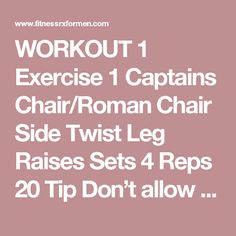 WORKOUT 1 Exercise 1 Captains Chair/Roman Chair Side Twist Leg Raises Sets 4 Reps 20 Tip Don't allow your hips and legs to go all the way down on this movement. Keep the tension on your abs and not on your hips.  Avoid swinging your legs as well and control the movement entirely. Exercise 2 Cable or Resistance Band High-to-Low Wood Choppers Sets 4 Reps 20 per side Tip Follow through the entire motion of the exercise. Keep your head locked and make sure your hands and torso go through the…