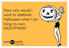 Funny Halloween Ecard: Now why would I want to celebrate Halloween when I am living my own NIGHTMARE?