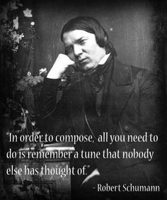 """Robert Schumann: """"In order to compose, all you need to do is remember a tune that nobody else has thought of."""""""