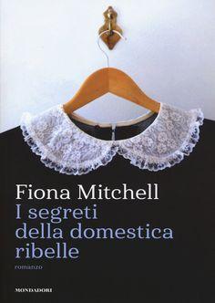 """17 APRILE 2018 """"I segreti della domestica ribelle"""" di Fiona Mitchell [Mondadori]"""