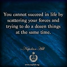 You cannot succeed in life by scattering your forces and trying to do a dozen things at the same time. —Napoleon Hill Visit us at www.naphill.org. #NapoleonHill #ThinkandGrowRich