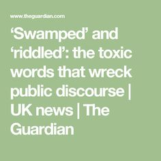 'Swamped' and 'riddled': the toxic words that wreck public discourse | UK news | The Guardian